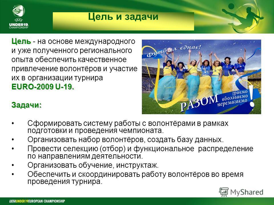 Final Round Czech Republic 2008 Цель Цель - на основе международного и уже полученного регионального опыта обеспечить качественное привлечение волонтёров и участие их в организации турнира EURO-2009 U-19. Задачи: Сформировать систему работы с волонтё