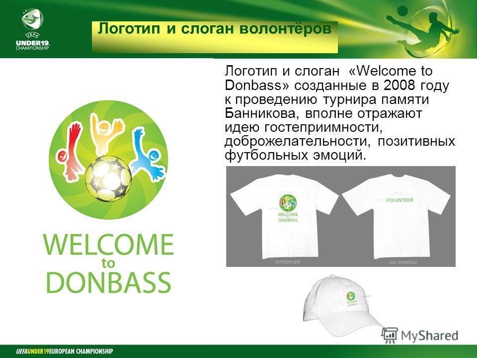 Final Round Czech Republic 2008 Логотип и слоган волонтёров Логотип и слоган «Welcome to Donbass» созданные в 2008 году к проведению турнира памяти Банникова, вполне отражают идею гостеприимности, доброжелательности, позитивных футбольных эмоций.