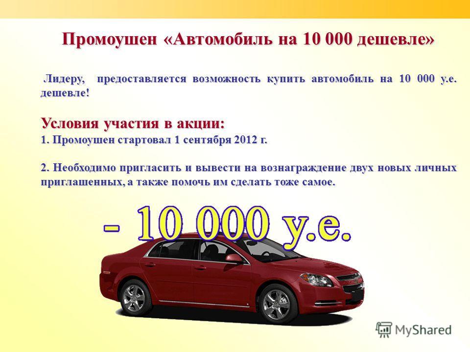 Промоушен «Автомобиль на 10 000 дешевле» Лидеру, предоставляется возможность купить автомобиль на 10 000 у.е. дешевле! Лидеру, предоставляется возможность купить автомобиль на 10 000 у.е. дешевле! Условия участия в акции: 1. Промоушен стартовал 1 сен