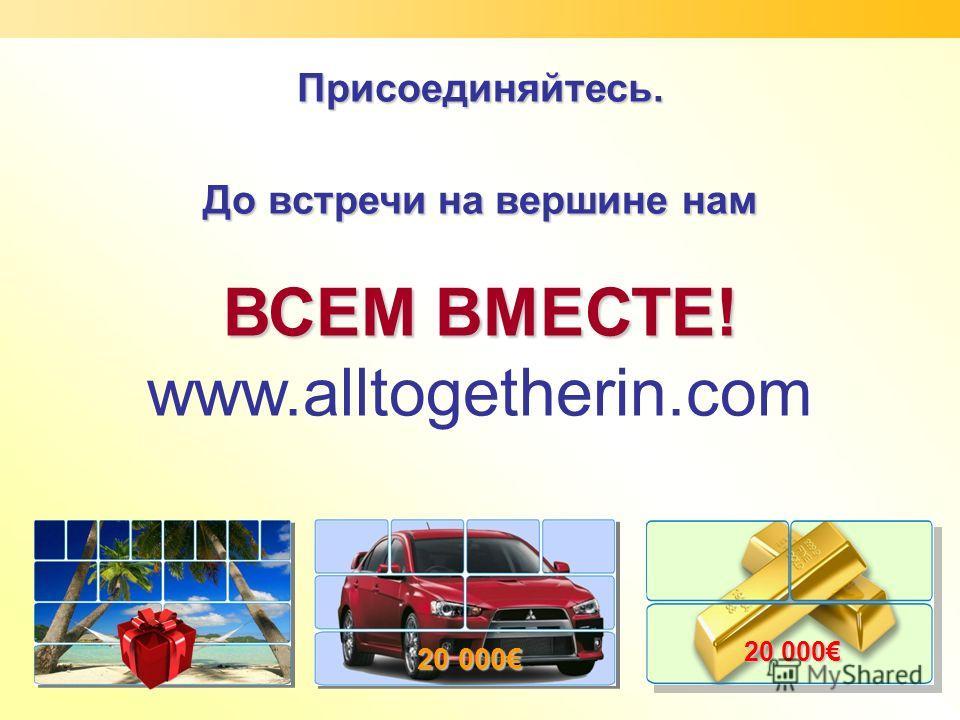 Присоединяйтесь. До встречи на вершине нам ВСЕМ ВМЕСТЕ! www.alltogetherin.com 20 000
