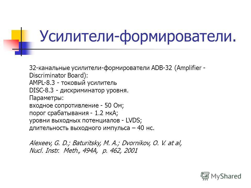 Усилители-формирователи. 32-канальные усилители-формирователи ADB-32 (Amplifier - Discriminator Board): AMPL-8.3 - токовый усилитель DISC-8.3 - дискриминатор уровня. Параметры: входное сопротивление - 50 Ом; порог срабатывания - 1.2 мкА; уровни выход