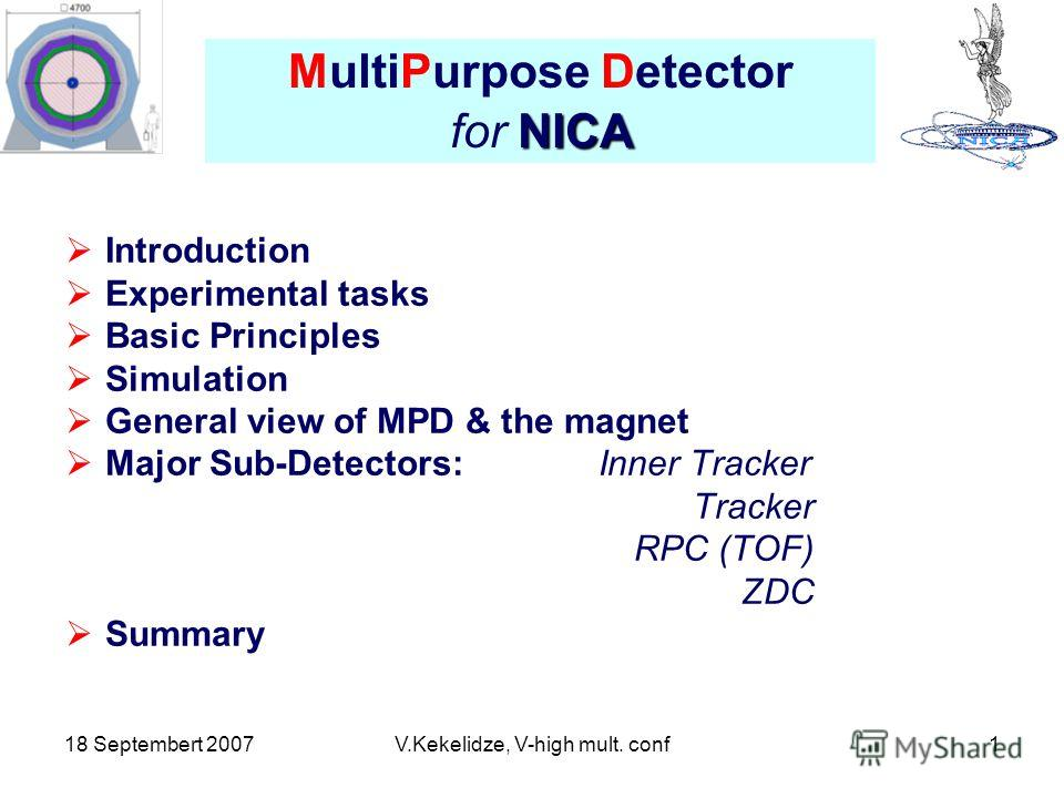 18 Septembert 2007V.Kekelidze, V-high mult. conf1 Introduction Experimental tasks Basic Principles Simulation General view of MPD & the magnet Major Sub-Detectors: Inner Tracker Tracker RPC (TOF) ZDC Summary MultiPurpose Detector NICA for NICA