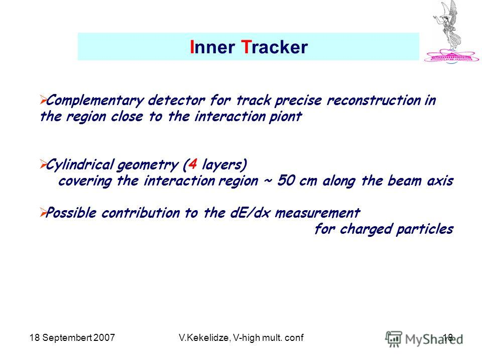 18 Septembert 2007V.Kekelidze, V-high mult. conf18 Inner Tracker Complementary detector for track precise reconstruction in the region close to the interaction piont Cylindrical geometry (4 layers) covering the interaction region ~ 50 cm along the be