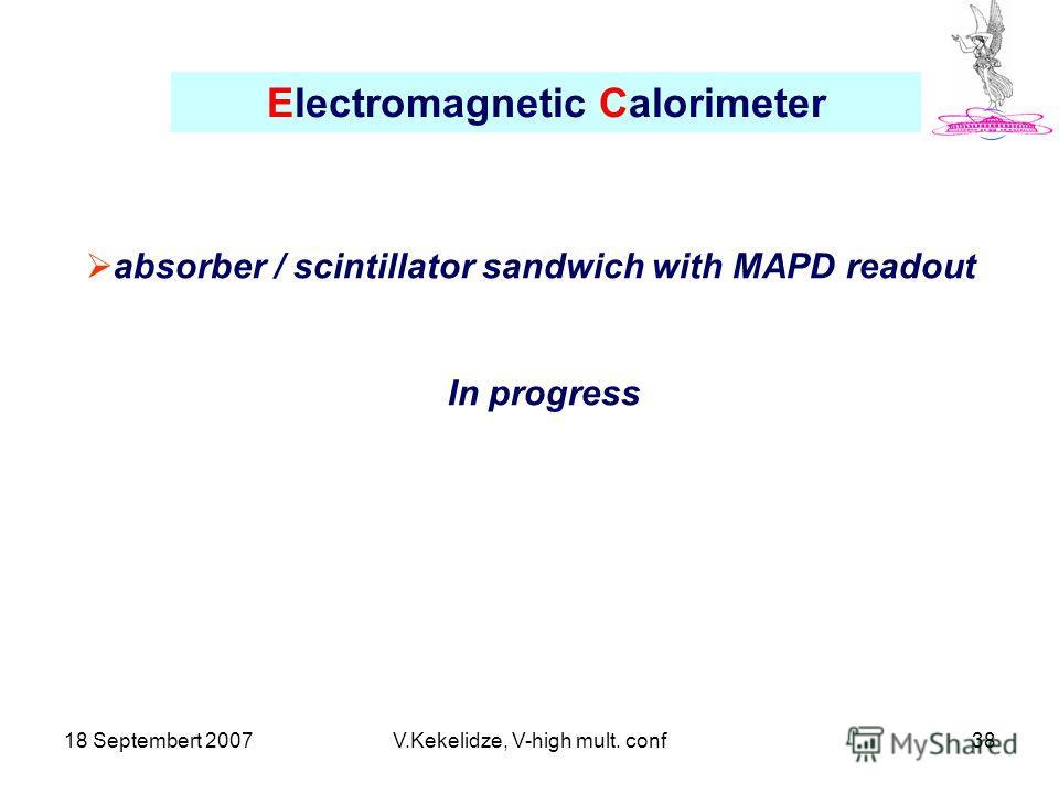 18 Septembert 2007V.Kekelidze, V-high mult. conf38 Electromagnetic Calorimeter absorber / scintillator sandwich with MAPD readout In progress