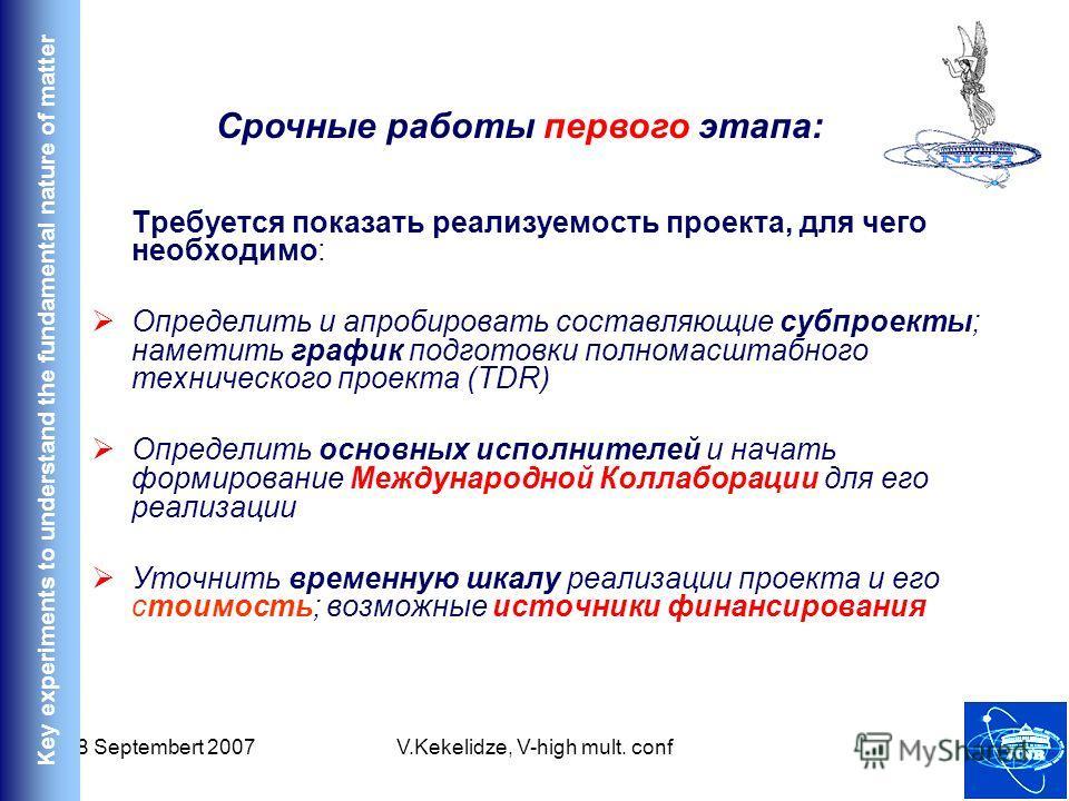 18 Septembert 2007V.Kekelidze, V-high mult. conf45 Требуется показать реализуемость проекта, для чего необходимо: Определить и апробировать составляющие субпроекты; наметить график подготовки полномасштабного технического проекта (TDR) Определить осн