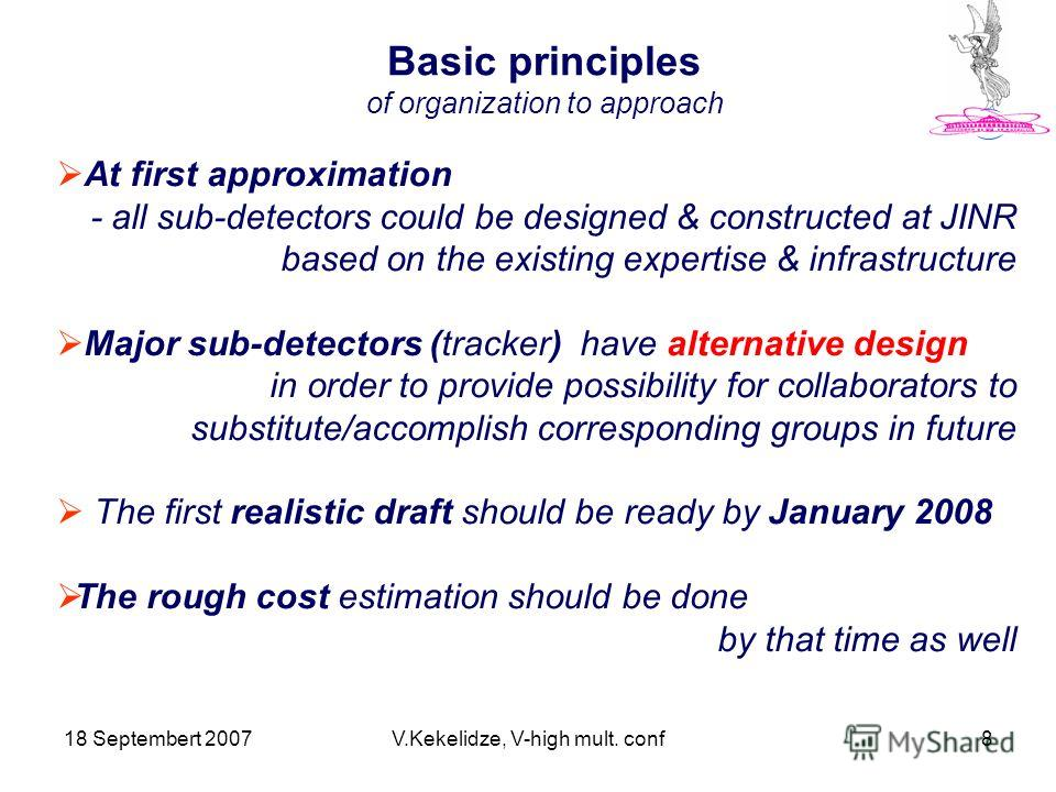18 Septembert 2007V.Kekelidze, V-high mult. conf8 Basic principles of organization to approach At first approximation - all sub-detectors could be designed & constructed at JINR based on the existing expertise & infrastructure Major sub-detectors (tr