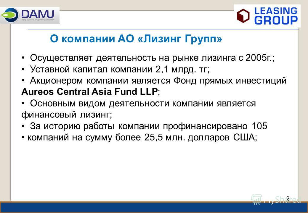 22 О компании АО «Лизинг Групп» Осуществляет деятельность на рынке лизинга с 2005г.; Уставной капитал компании 2,1 млрд. тг; Акционером компании является Фонд прямых инвестиций Aureos Central Asia Fund LLP; Основным видом деятельности компании являет