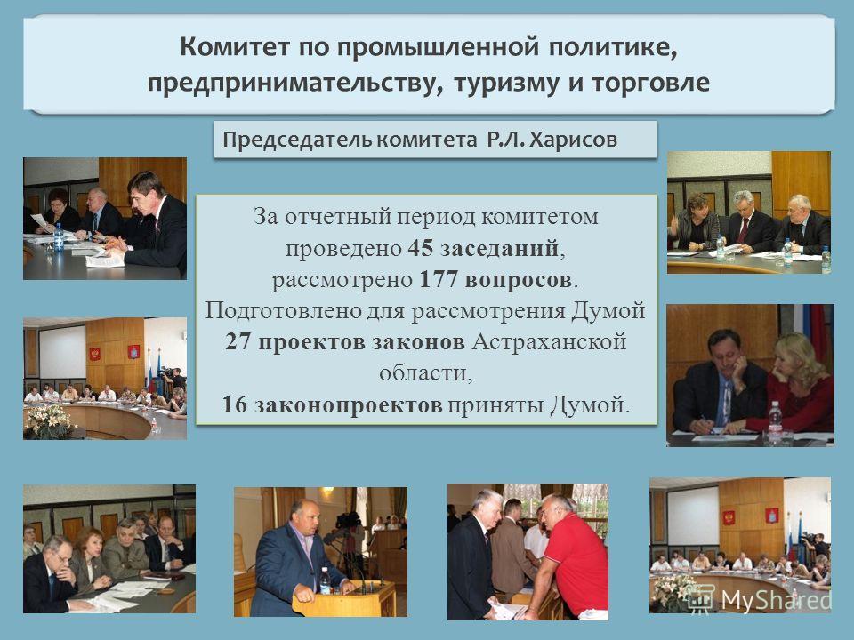 Председатель комитета Р.Л. Харисов За отчетный период комитетом проведено 45 заседаний, рассмотрено 177 вопросов. Подготовлено для рассмотрения Думой 27 проектов законов Астраханской области, 16 законопроектов приняты Думой. За отчетный период комите