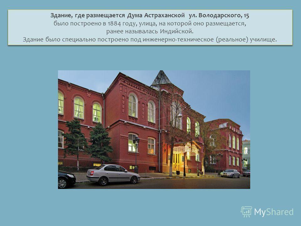 Здание, где размещается Дума Астраханской ул. Володарского, 15 было построено в 1884 году, улица, на которой оно размещается, ранее называлась Индийской. Здание было специально построено под инженерно-техническое (реальное) училище. Здание, где разме
