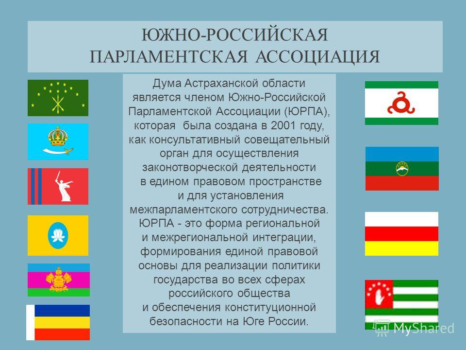 ЮЖНО-РОССИЙСКАЯ ПАРЛАМЕНТСКАЯ АССОЦИАЦИЯ Дума Астраханской области является членом Южно-Российской Парламентской Ассоциации (ЮРПА), которая была создана в 2001 году, как консультативный совещательный орган для осуществления законотворческой деятельно