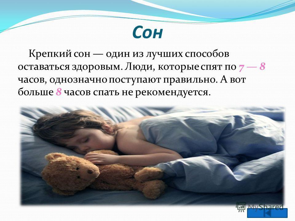 Сон Крепкий сон один из лучших способов оставаться здоровым. Люди, которые спят по 7 8 часов, однозначно поступают правильно. А вот больше 8 часов спать не рекомендуется.