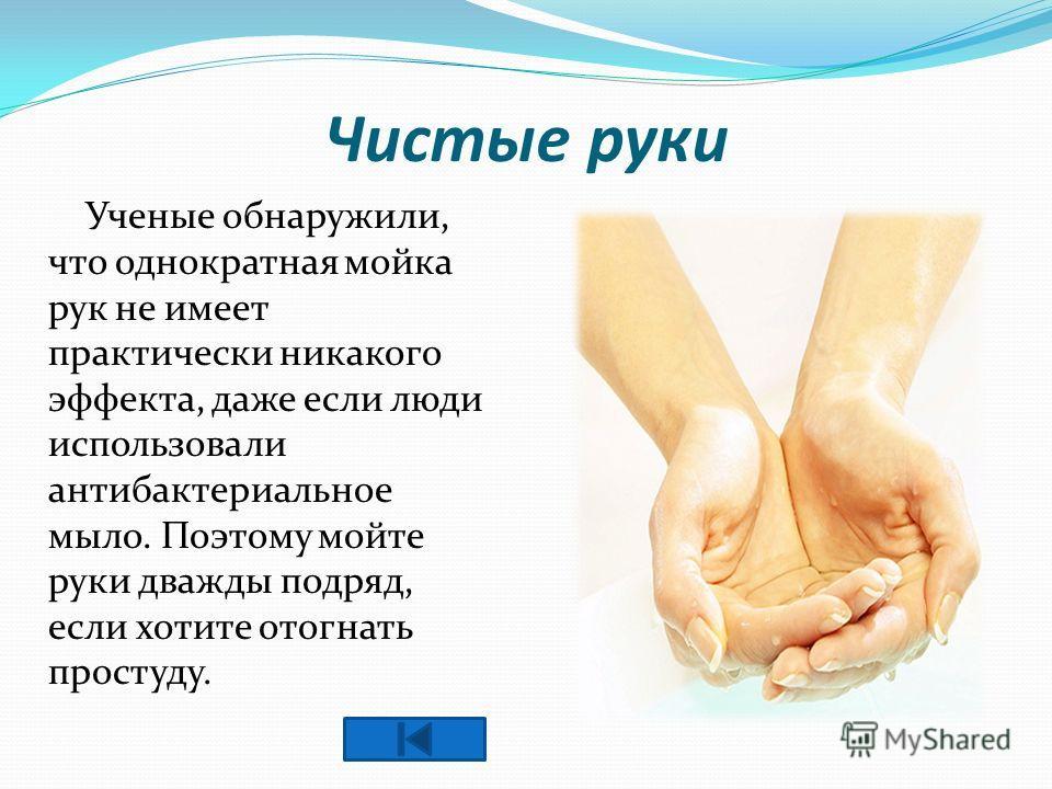 Чистые руки Ученые обнаружили, что однократная мойка рук не имеет практически никакого эффекта, даже если люди использовали антибактериальное мыло. Поэтому мойте руки дважды подряд, если хотите отогнать простуду.