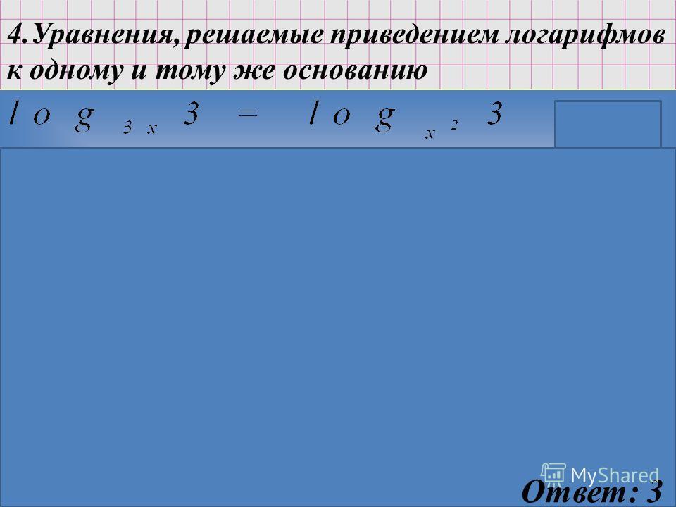 4.Уравнения, решаемые приведением логарифмов к одному и тому же основанию ОДЗ: x>0 Ответ: 3