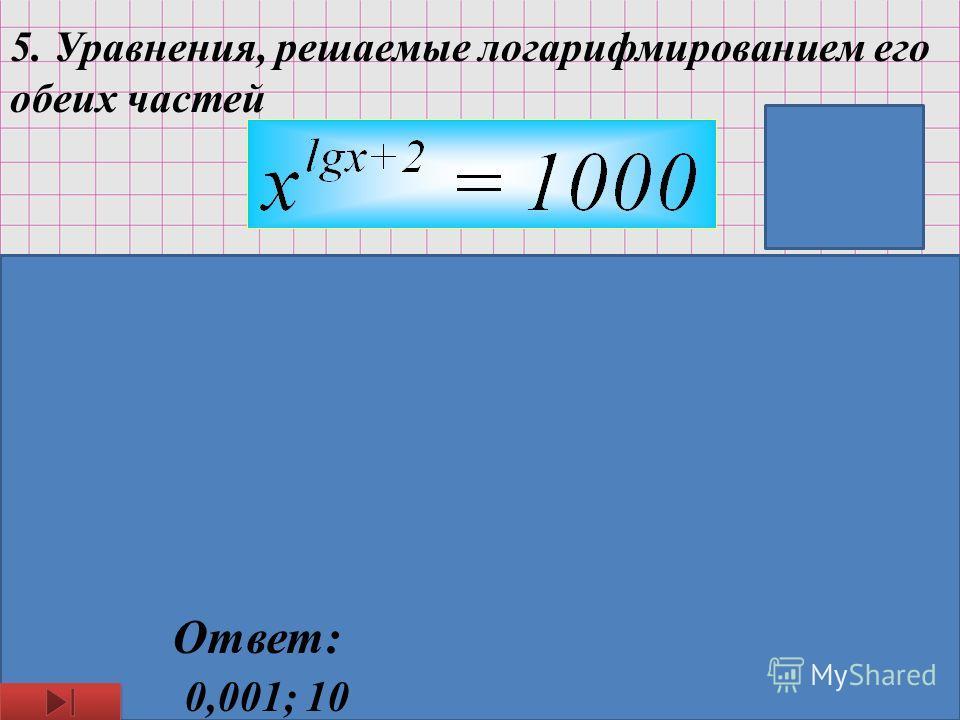 5. Уравнения, решаемые логарифмированием его обеих частей Логарифмируя обе части уравнения получим: Пустьтогда ОДЗ: x>0 Ответ: 0,001; 10