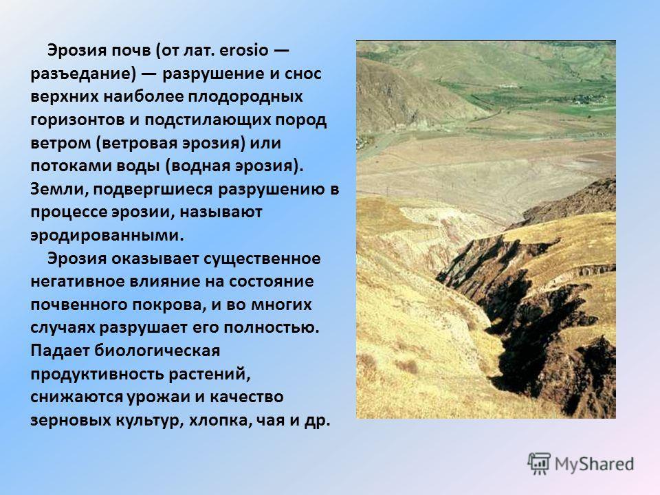 Эрозия почв (от лат. erosio разъедание) разрушение и снос верхних наиболее плодородных горизонтов и подстилающих пород ветром (ветровая эрозия) или потоками воды (водная эрозия). Земли, подвергшиеся разрушению в процессе эрозии, называют эродированны