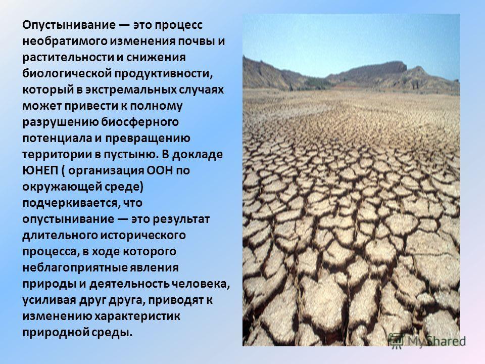 Опустынивание это процесс необратимого изменения почвы и растительности и снижения биологической продуктивности, который в экстремальных случаях может привести к полному разрушению биосферного потенциала и превращению территории в пустыню. В докладе