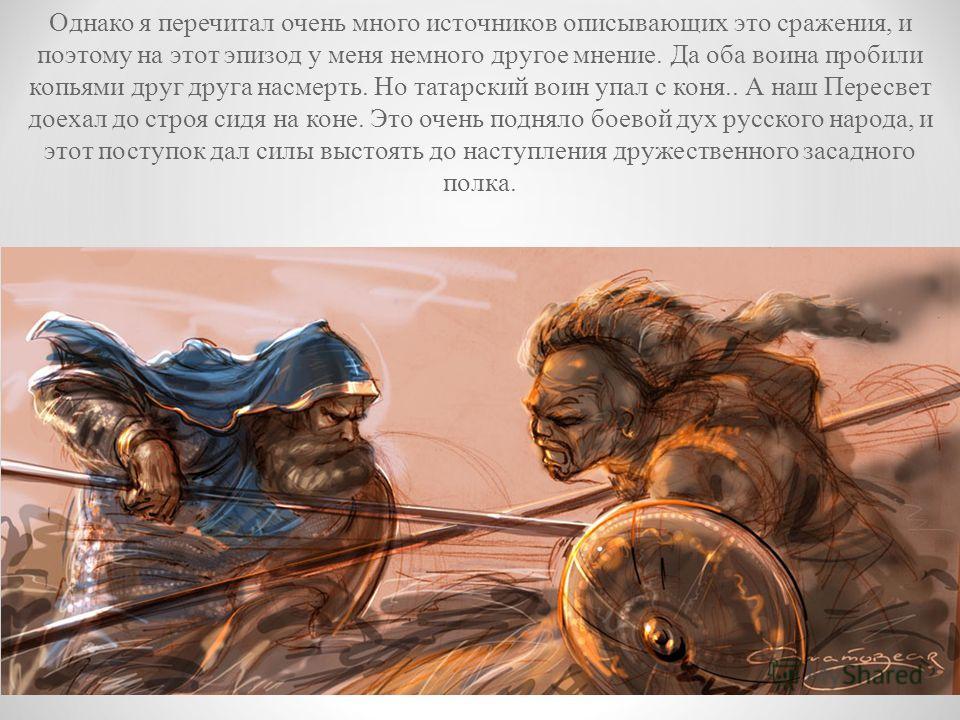 Однако я перечитал очень много источников описывающих это сражения, и поэтому на этот эпизод у меня немного другое мнение. Да оба воина пробили копьями друг друга насмерть. Но татарский воин упал с коня.. А наш Пересвет доехал до строя сидя на коне.