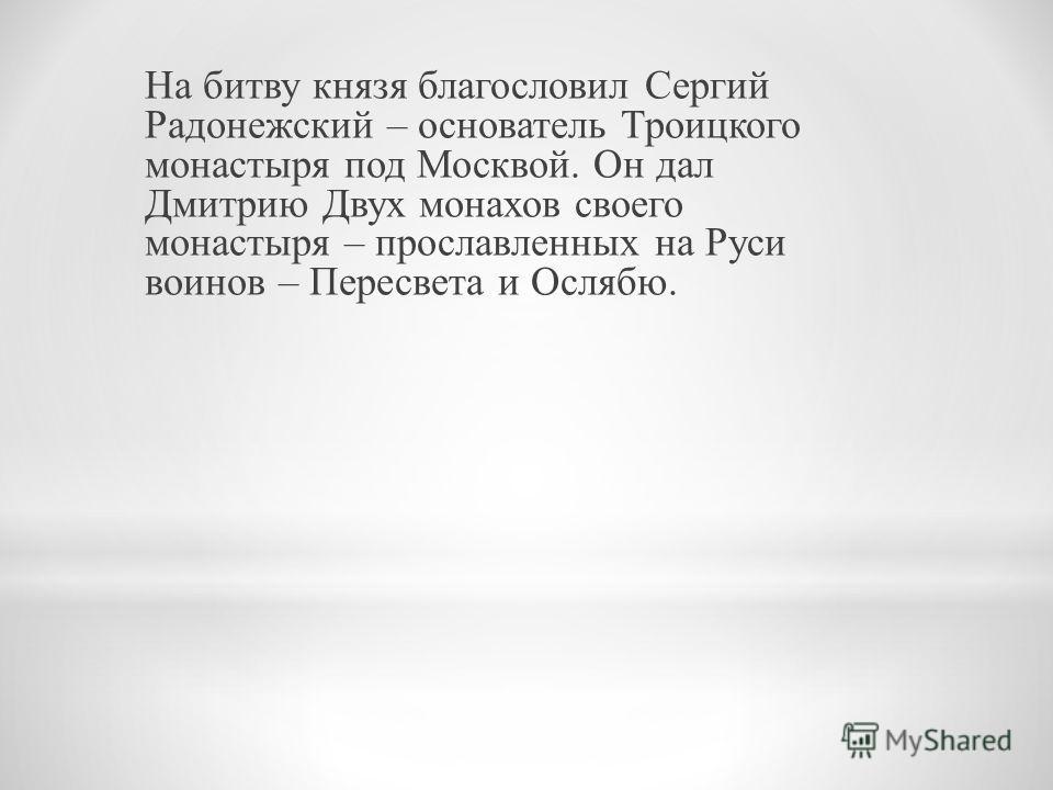 На битву князя благословил Сергий Радонежский – основатель Троицкого монастыря под Москвой. Он дал Дмитрию Двух монахов своего монастыря – прославленных на Руси воинов – Пересвета и Ослябю.