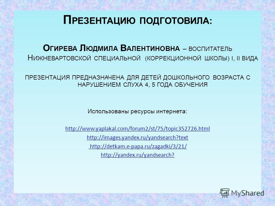 П РЕЗЕНТАЦИЮ ПОДГОТОВИЛА: О ГИРЕВА Л ЮДМИЛА В АЛЕНТИНОВНА – ВОСПИТАТЕЛЬ Н ИЖНЕВАРТОВСКОЙ СПЕЦИАЛЬНОЙ (КОРРЕКЦИОННОЙ ШКОЛЫ) I, II ВИДА ПРЕЗЕНТАЦИЯ ПРЕДНАЗНАЧЕНА ДЛЯ ДЕТЕЙ ДОШКОЛЬНОГО ВОЗРАСТА С НАРУШЕНИЕМ СЛУХА 4, 5 ГОДА ОБУЧЕНИЯ Использованы ресурсы