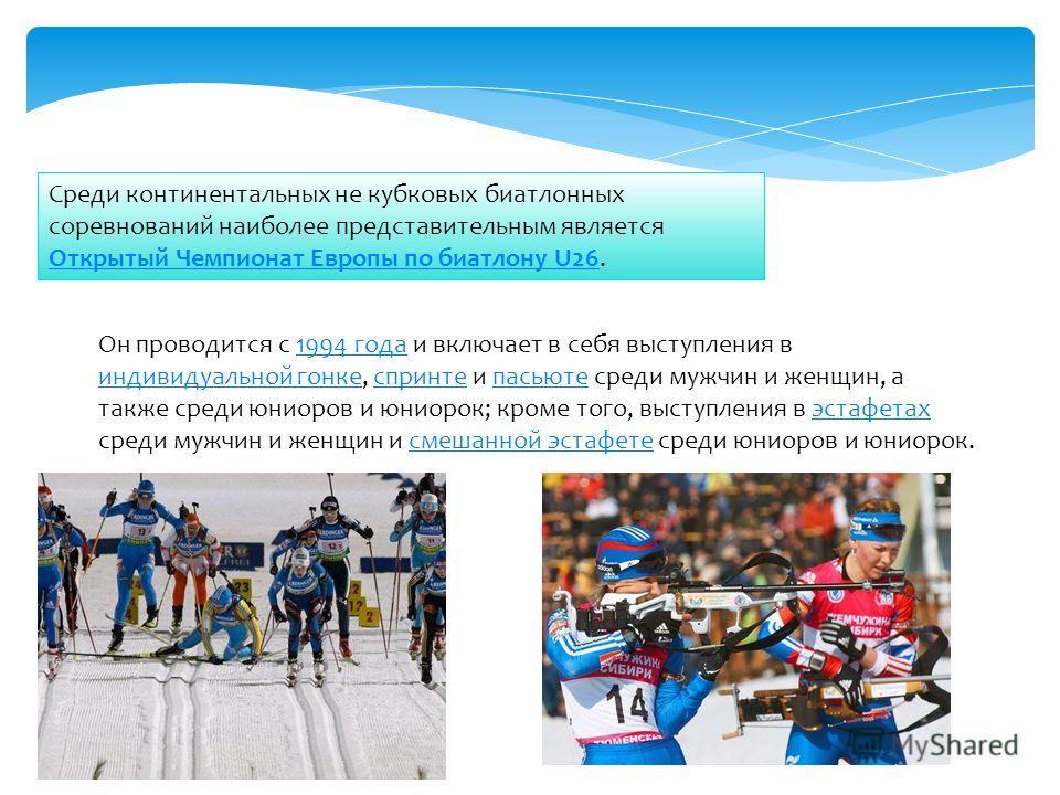 Среди континентальных не кубковых биатлонных соревнований наиболее представительным является Открытый Чемпионат Европы по биатлону U26. Открытый Чемпионат Европы по биатлону U26 Он проводится с 1994 года и включает в себя выступления в индивидуальной