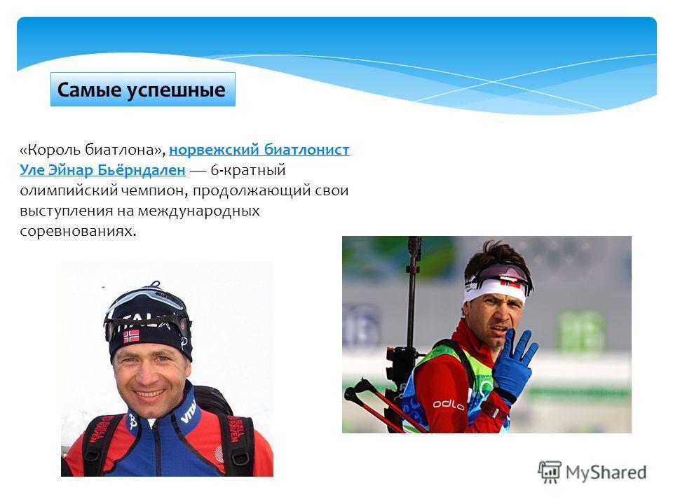 Самые успешные «Король биатлона», норвежский биатлонист Уле Эйнар Бьёрндален 6-кратный олимпийский чемпион, продолжающий свои выступления на международных соревнованиях.норвежский биатлонист Уле Эйнар Бьёрндален