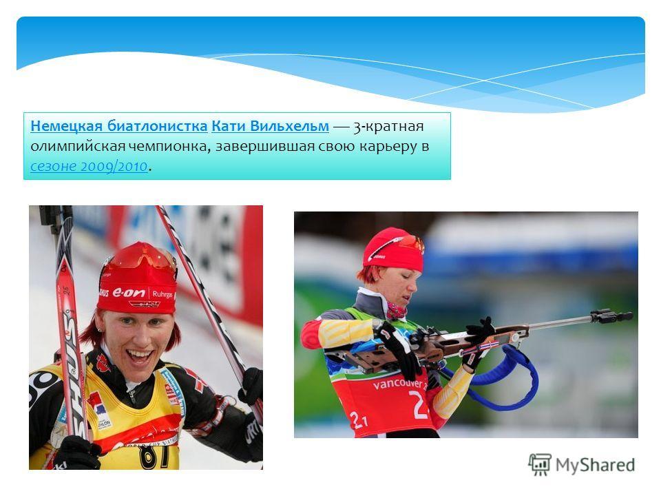 Немецкая биатлонисткаНемецкая биатлонистка Кати Вильхельм 3-кратная олимпийская чемпионка, завершившая свою карьеру в сезоне 2009/2010.Кати Вильхельм сезоне 2009/2010