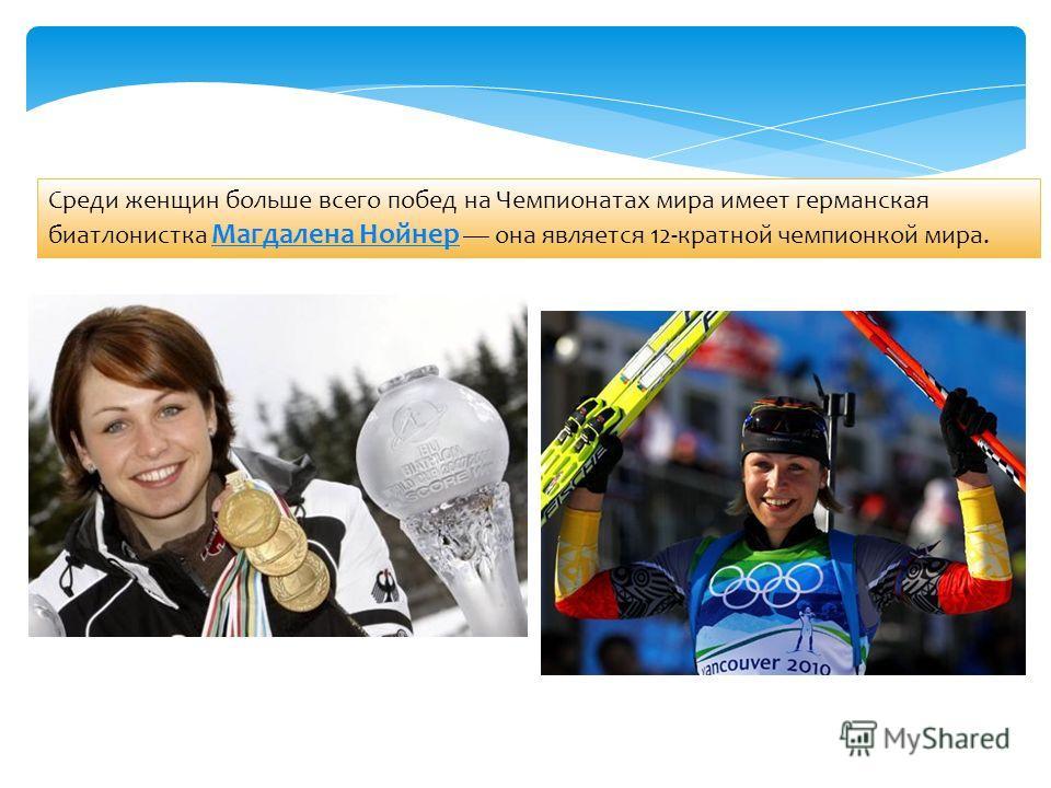 Среди женщин больше всего побед на Чемпионатах мира имеет германская биатлонистка Магдалена Нойнер она является 12-кратной чемпионкой мира. Магдалена Нойнер