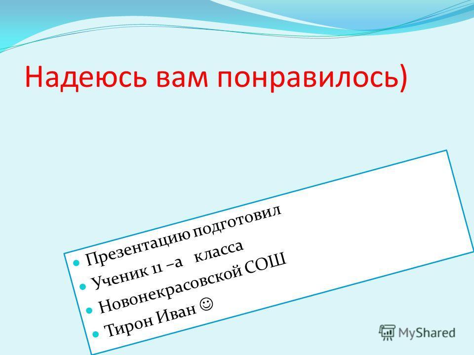 Надеюсь вам понравилось) Презентацию подготовил Ученик 11 –а класса Новонекрасовской СОШ Тирон Иван
