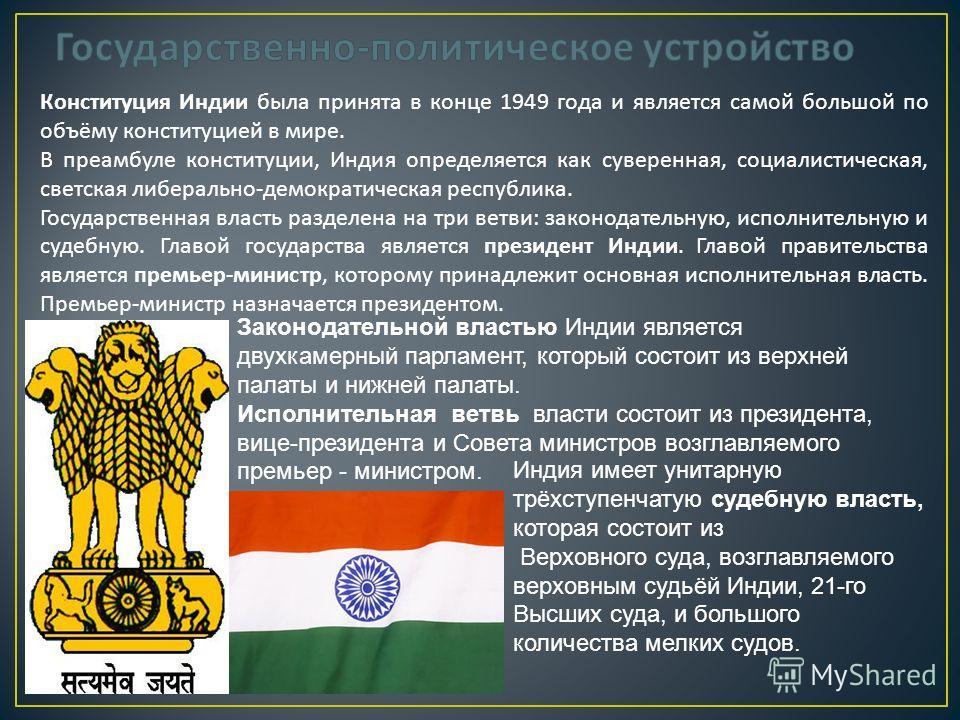 Конституция Индии была принята в конце 1949 года и является самой большой по объёму конституцией в мире. В преамбуле конституции, Индия определяется как суверенная, социалистическая, светская либерально - демократическая республика. Государственная в