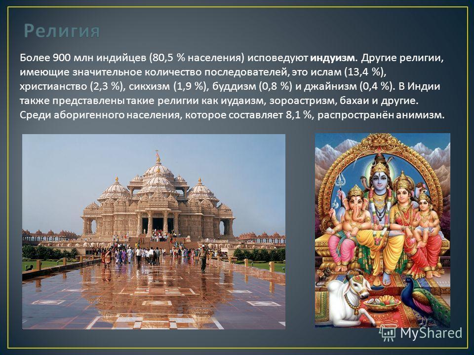 Более 900 млн индийцев (80,5 % населения ) исповедуют индуизм. Другие религии, имеющие значительное количество последователей, это ислам (13,4 %), христианство (2,3 %), сикхизм (1,9 %), буддизм (0,8 %) и джайнизм (0,4 %). В Индии также представлены т
