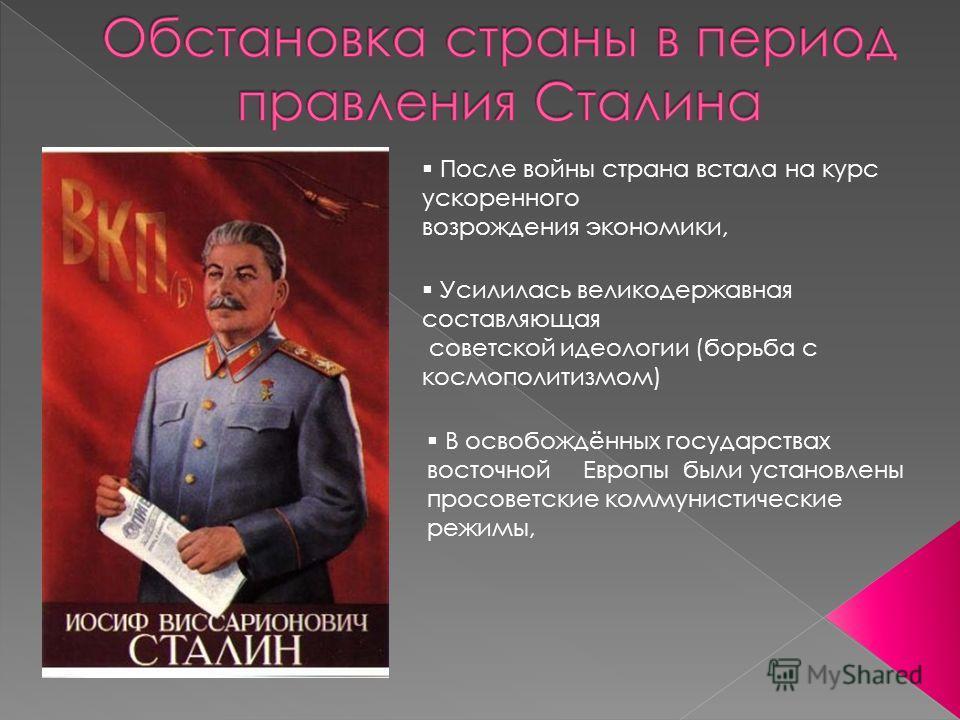 После войны страна встала на курс ускоренного возрождения экономики, Усилилась великодержавная составляющая советской идеологии (борьба с космополитизмом) В освобождённых государствах восточной Европы были установлены просоветские коммунистические ре