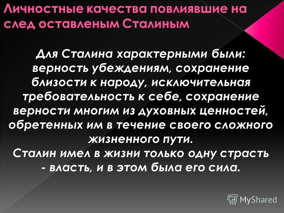 Для Сталина характерными были: верность убеждениям, сохранение близости к народу, исключительная требовательность к себе, сохранение верности многим из духовных ценностей, обретенных им в течение своего сложного жизненного пути. Сталин имел в жизни т