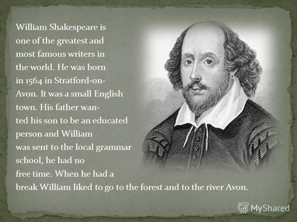 William Shakespeare is one of the greatest and most famous writers in the world. He was born in 1564 in Stratford-on- Avon. It was a small English town. His father wan- ted his son to be an educated person and William was sent to the local grammar sc