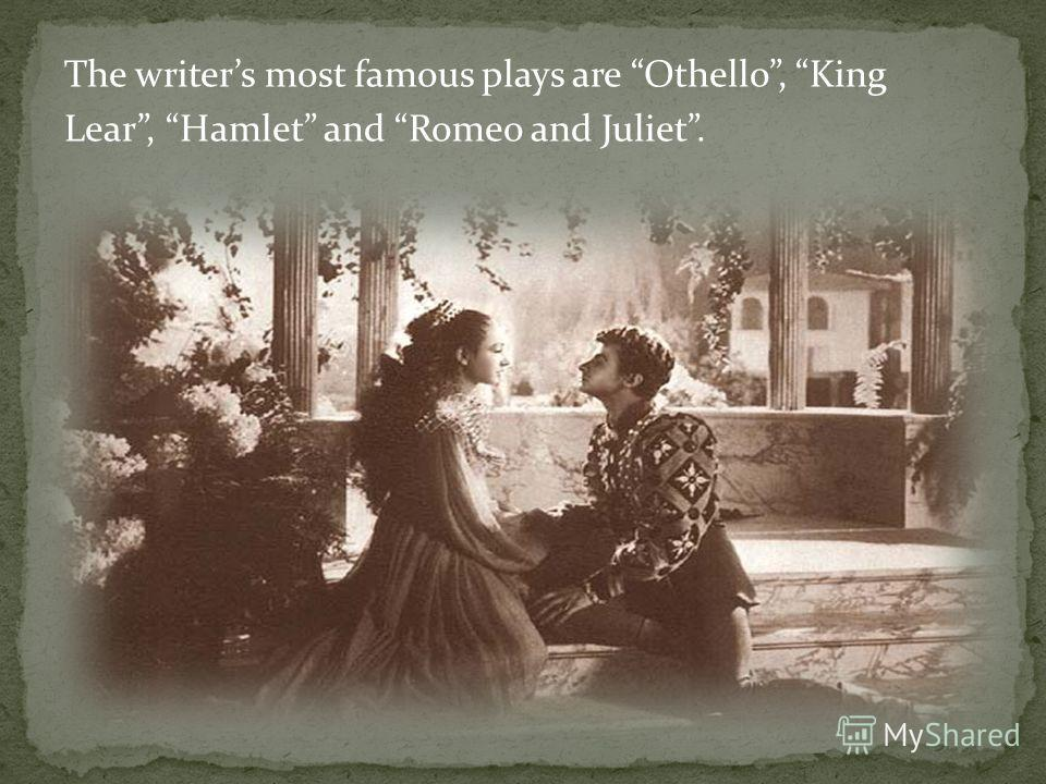 The writers most famous plays are Othello, King Lear, Hamlet and Romeo and Juliet.