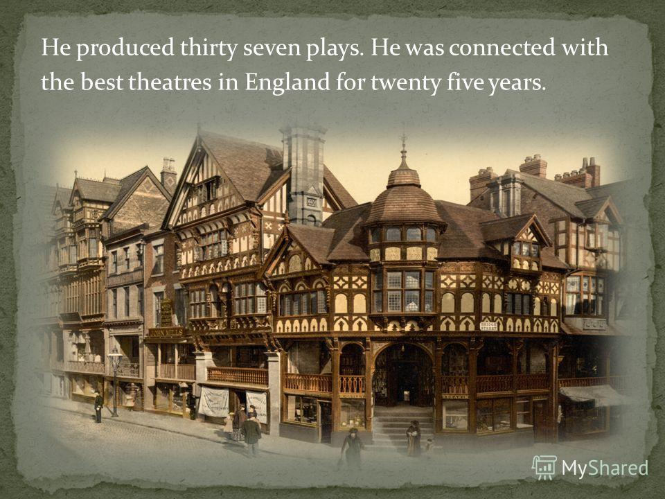 He produced thirty seven plays. He was connected with the best theatres in England for twenty five years.
