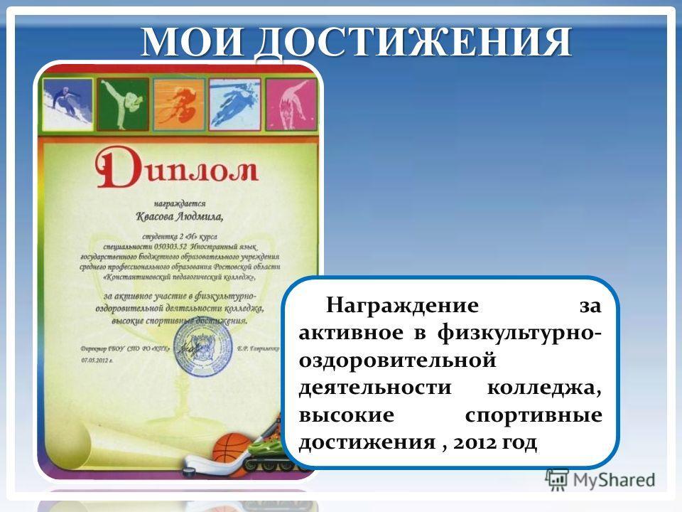 МОИ ДОСТИЖЕНИЯ Награждение за активное в физкультурно- оздоровительной деятельности колледжа, высокие спортивные достижения, 2012 год