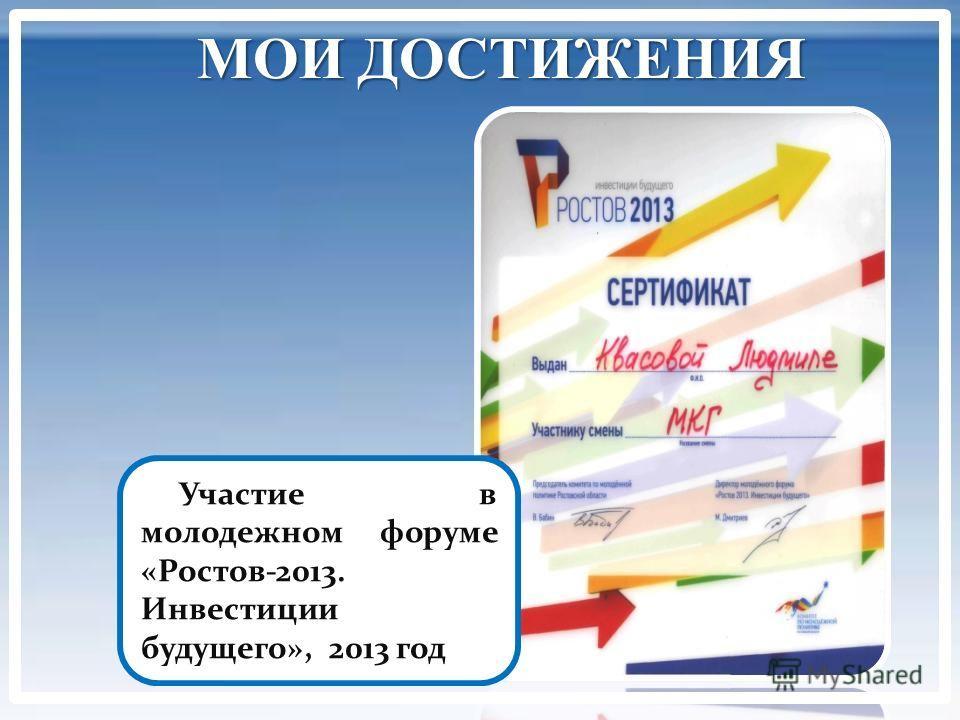 МОИ ДОСТИЖЕНИЯ Участие в молодежном форуме «Ростов-2013. Инвестиции будущего», 2013 год
