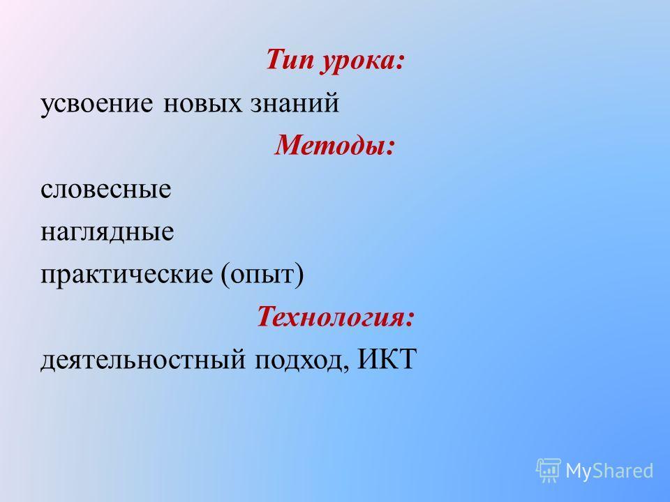 Тип урока: усвоение новых знаний Методы: словесные наглядные практические (опыт) Технология: деятельностный подход, ИКТ