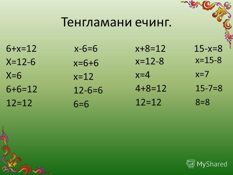 Тенгламани ечинг. 6+х=12 х-6=6 х+8=12 15-х=8 Х=12-6 Х=6 6+6=12 12=12 х=6+6 х=12 12-6=6 6=6 х=12-8 х=4 4+8=12 12=12 х=15-8 х=7 15-7=8 8=8