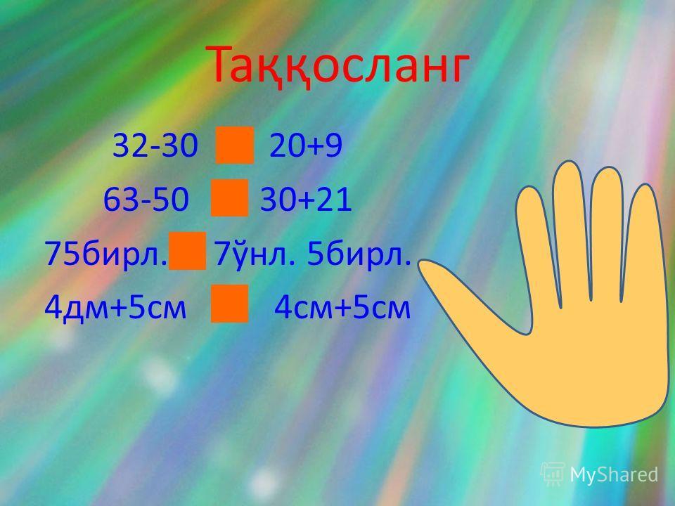 Таққосланг 32-30 < 20+9 63-50 < 30+21 75бирл. = 7ўнл. 5бирл. 4дм+5см > 4см+5см