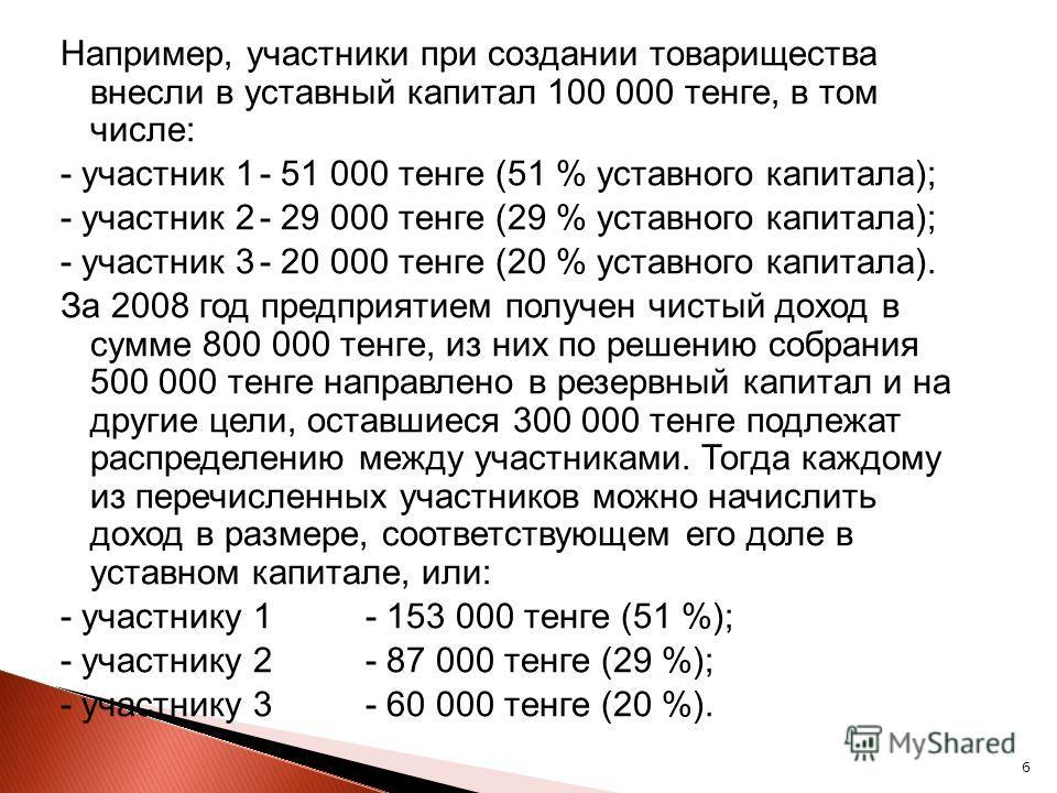 6 Например, участники при создании товарищества внесли в уставный капитал 100 000 тенге, в том числе: - участник 1- 51 000 тенге (51 % уставного капитала); - участник 2- 29 000 тенге (29 % уставного капитала); - участник 3- 20 000 тенге (20 % уставно