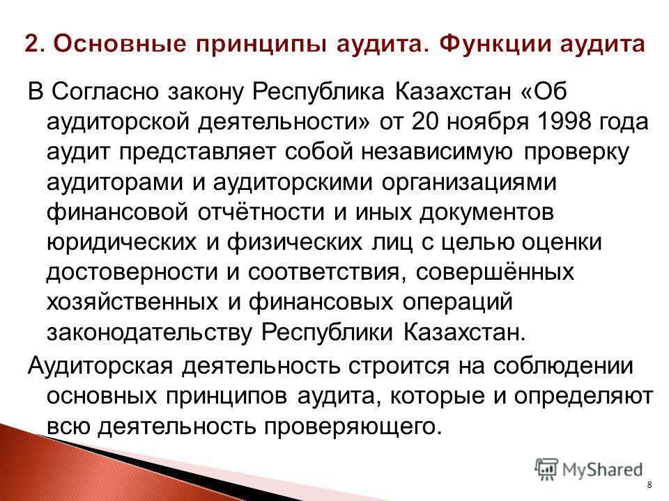 8 В Согласно закону Республика Казахстан «Об аудиторской деятельности» от 20 ноября 1998 года аудит представляет собой независимую проверку аудиторами и аудиторскими организациями финансовой отчётности и иных документов юридических и физических лиц с