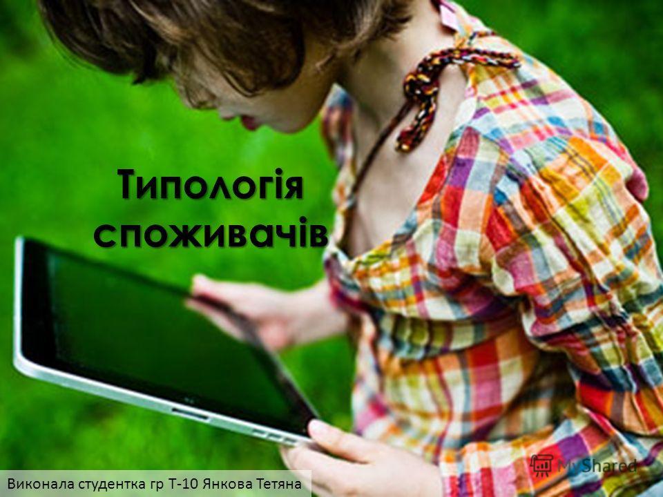 Типологія споживачів Виконала студентка гр Т-10 Янкова Тетяна
