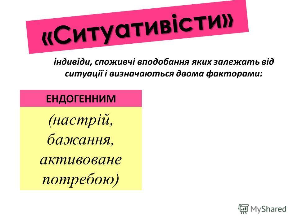«Ситуативісти» ( настрій, бажання, активоване потребою) ЕНДОГЕННИМ