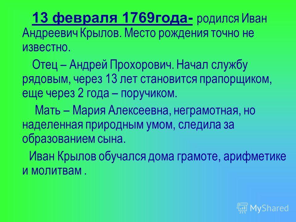 13 февраля 1769года- родился Иван Андреевич Крылов. Место рождения точно не известно. Отец – Андрей Прохорович. Начал службу рядовым, через 13 лет становится прапорщиком, еще через 2 года – поручиком. Мать – Мария Алексеевна, неграмотная, но наделенн