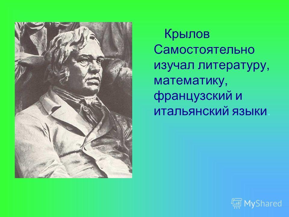 Крылов Самостоятельно изучал литературу, математику, французский и итальянский языки.