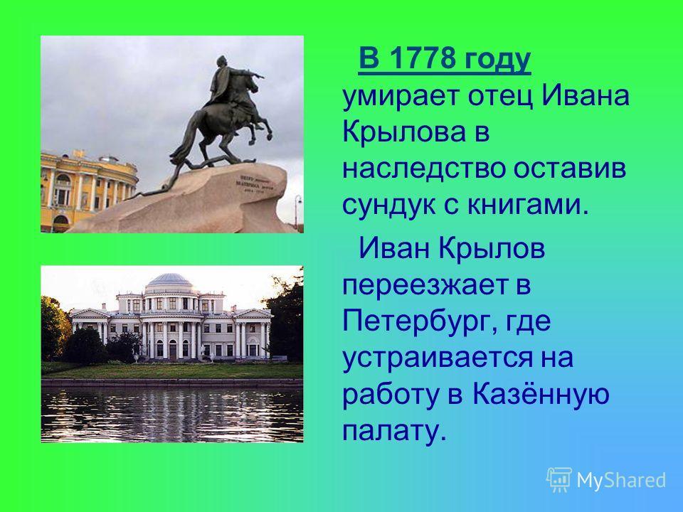 В 1778 году умирает отец Ивана Крылова в наследство оставив сундук с книгами. Иван Крылов переезжает в Петербург, где устраивается на работу в Казённую палату.