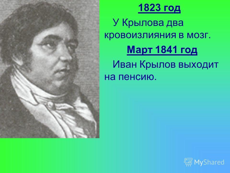 1823 год У Крылова два кровоизлияния в мозг. Март 1841 год Иван Крылов выходит на пенсию.