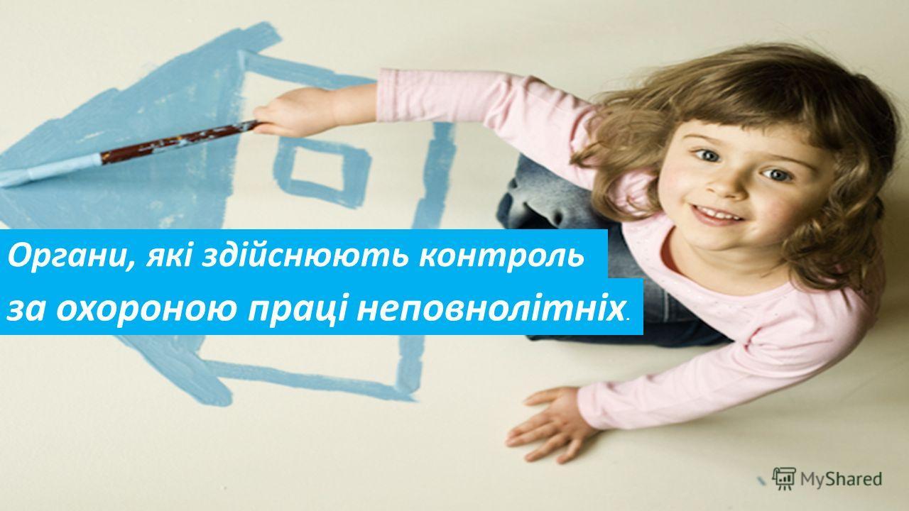 Органи, які здійснюють контроль за охороною праці неповнолітніх.