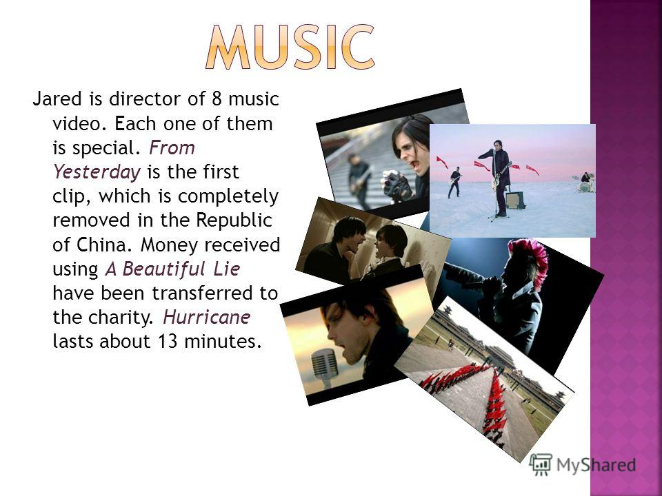 Jared is director of 8 music video. Each one of them is special. From Yesterday is the first clip, which is completely removed in the Republic of China. Money received using A Beautiful Lie have been transferred to the charity. Hurricane lasts about